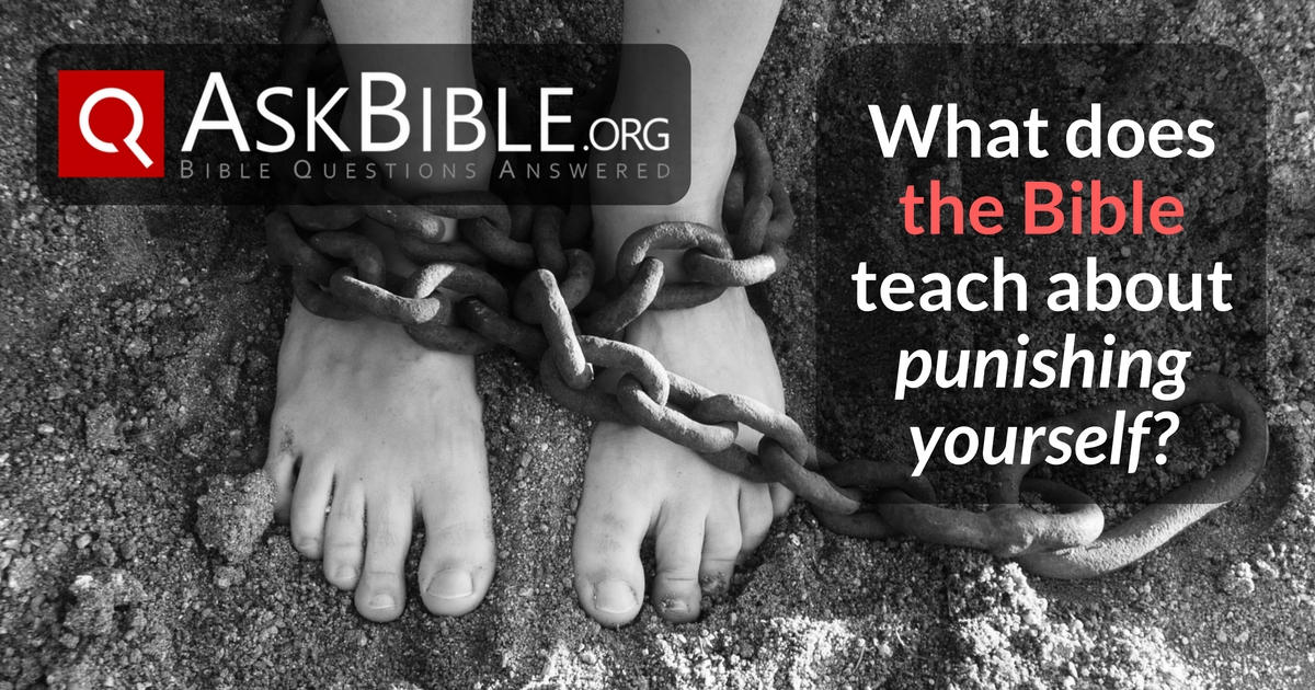 What does the Bible teach about punishing yourself - Askbible.org